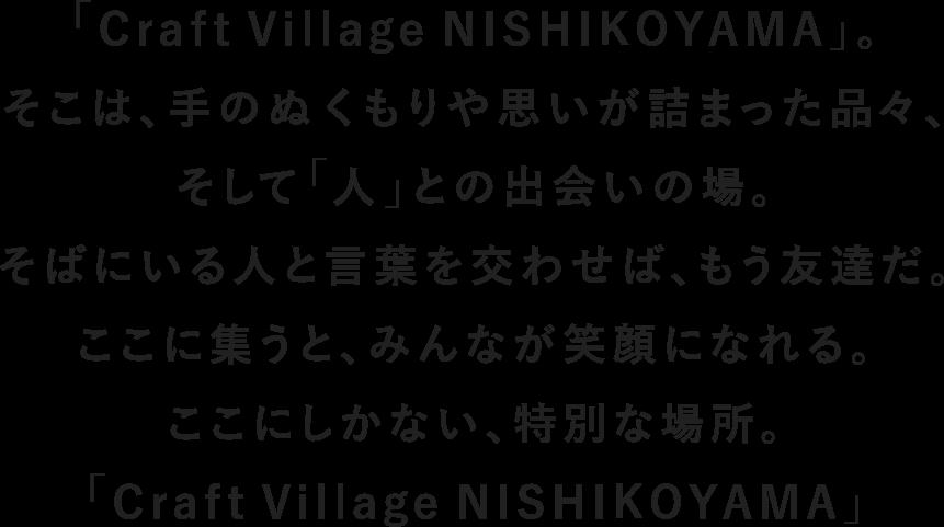 「Craft Village NISHIKOYAMA」。そこは、手のぬくもりや思いが詰まった品々、そして「人」との出会いの場。そばにいる人と言葉を交わせば、もう友達だ。ここに集うと、みんなが笑顔になれる。ここにしかない、特別な場所。「Craft Village NISHIKOYAMA」いよいよオープンです。